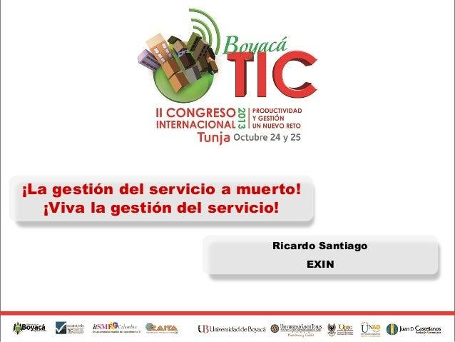 ¡La gestión del servicio a muerto! ¡Viva la gestión del servicio! Ricardo Santiago EXIN