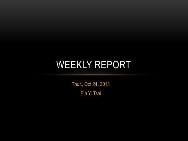 WEEKLY REPORT Thur., Oct 24, 2013 Pin Yi Tsai