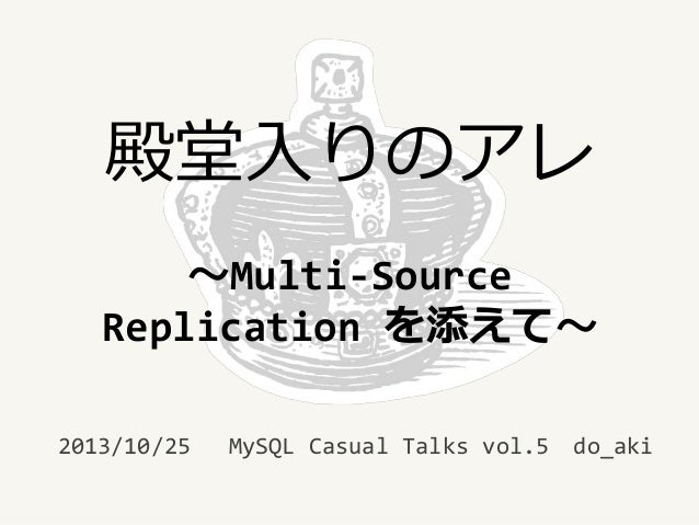 殿堂入りのアレ ~Multi-Source Replication を添えて~ 2013/10/25  MySQL Casual Talks vol.5  do_aki