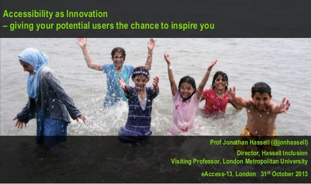 Accessibility as Innovation – giving your potential users the chance to inspire you  Prof Jonathan Hassell (@jonhassell) D...