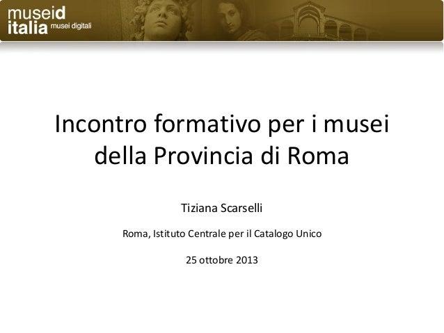 Incontro formativo per i musei della Provincia di Roma Tiziana Scarselli Roma, Istituto Centrale per il Catalogo Unico 25 ...