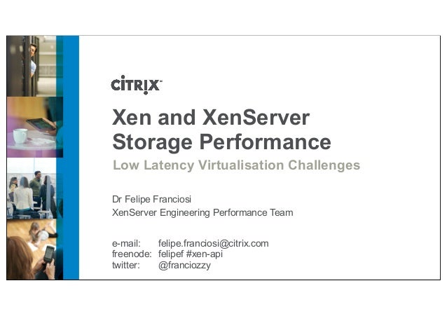 Xen and XenServer Storage Performance Low Latency Virtualisation Challenges Dr Felipe Franciosi XenServer Engineering Perf...