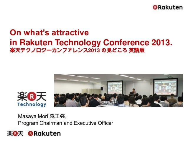 Masaya Mori 森正弥, Program Chairman and Executive Officer On what's attractive in Rakuten Technology Conference 2013. 楽天テクノロ...