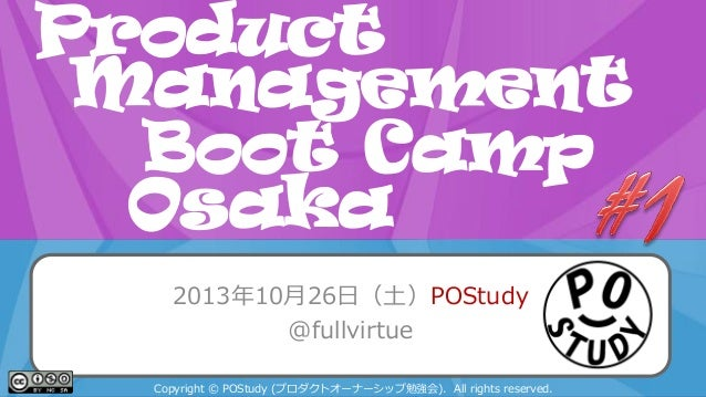Product Management Boot Camp POStudy Day 2013 Spring in Osaka Osaka 2013年10月26日(土)POStudy @fullvirtue Copyright © POStudy ...