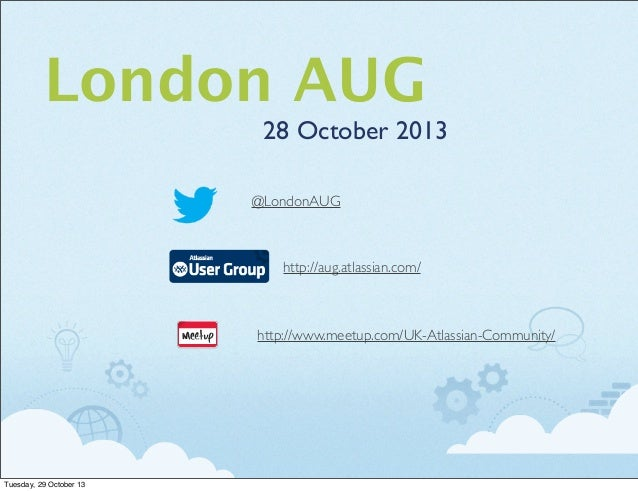 London AUG 28 October 2013 @LondonAUG  http://aug.atlassian.com/  http://www.meetup.com/UK-Atlassian-Community/  Tuesday, ...