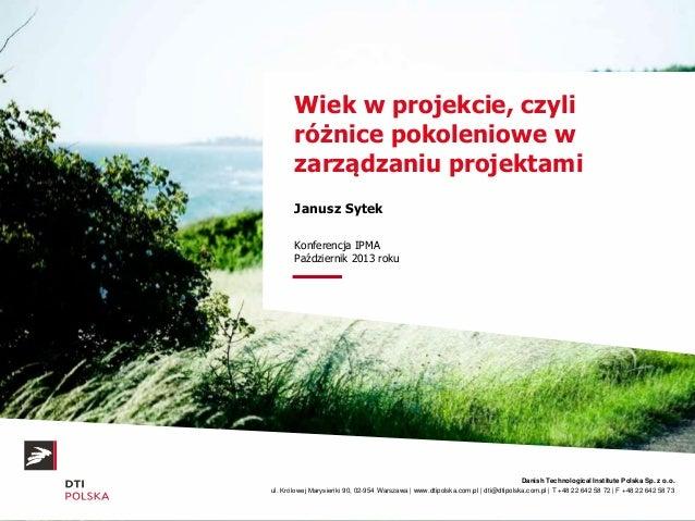 Wiek w projekcie, czyli różnice pokoleniowe w zarządzaniu projektami Janusz Sytek Konferencja IPMA Październik 2013 roku  ...