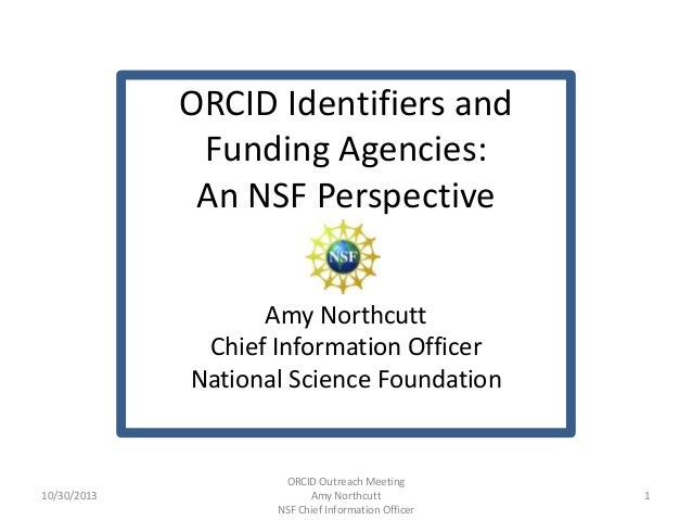 ORCID Identifiers and Funding Agencies: An NSF Perspective Amy Northcutt Chief Information Officer National Science Founda...