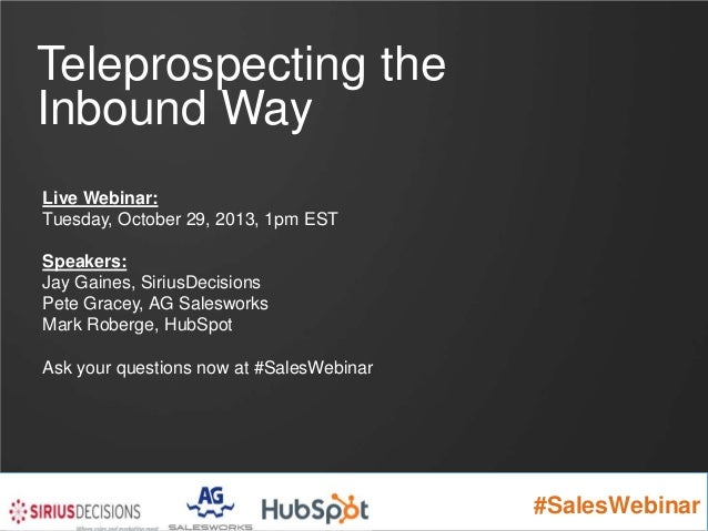 Teleprospecting the Inbound Way Live Webinar: Tuesday, October 29, 2013, 1pm EST Speakers: Jay Gaines, SiriusDecisions Pet...