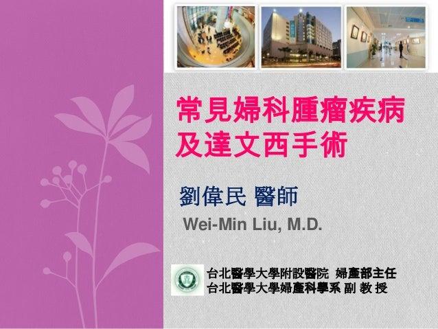 常見婦科腫瘤疾病 及達文西手術 劉偉民 醫師 Wei-Min Liu, M.D. 台北醫學大學附設醫院 婦產部主任 台北醫學大學婦產科學系 副 教 授