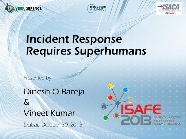 Incident Response Requires Superhumans Presented by  Dinesh O Bareja & Vineet Kumar Dubai, October 30, 2013