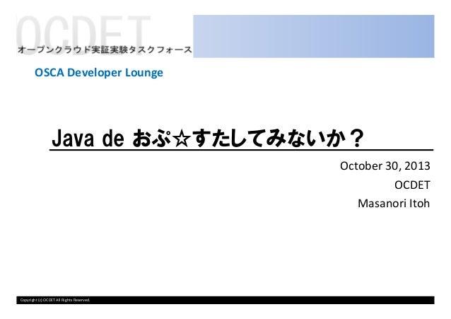OSCA Developer Lounge  Java de おぷ☆すたしてみないか? October 30, 2013 OCDET Masanori Itoh  Copyright (c) OCDET All Rights Reserved.