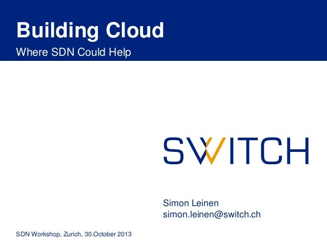 Building Cloud  Where SDN Could Help  SDN Workshop, Zurich, 30.October 2013  Simon Leinen  simon.leinen@switch.ch