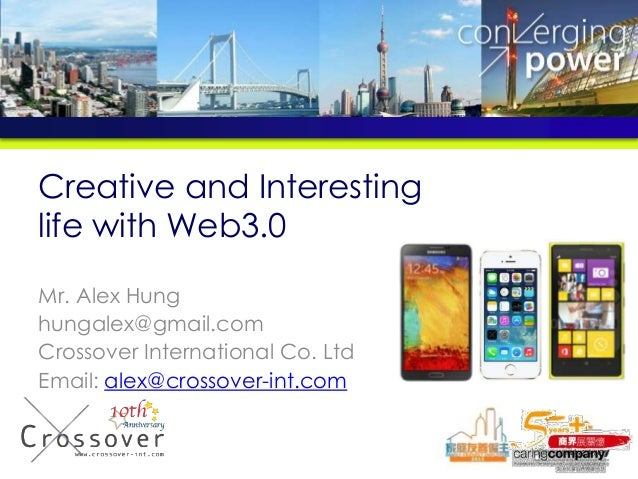 Creative and Interesting life with Web3.0 Mr. Alex Hung hungalex@gmail.com Crossover International Co. Ltd Email: alex@cro...