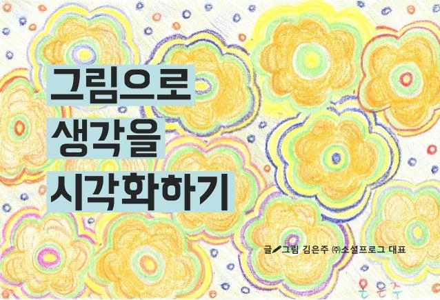 그림으로 생각을 시각화하기 글그림 김은주 ㈜소셜프로그 대표  0