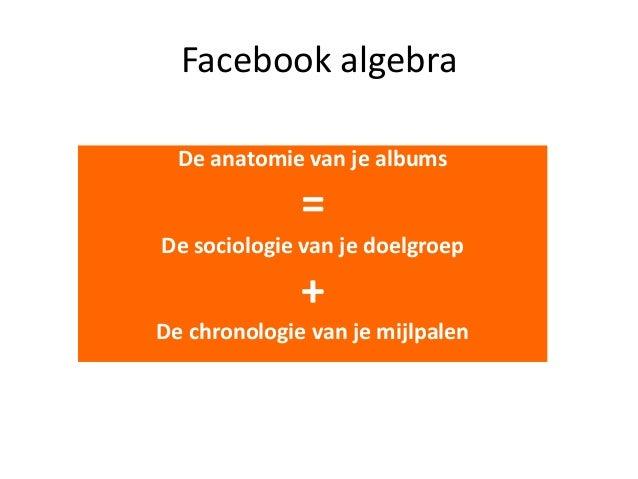 Facebook algebra De anatomie van je albums  = De sociologie van je doelgroep  + De chronologie van je mijlpalen