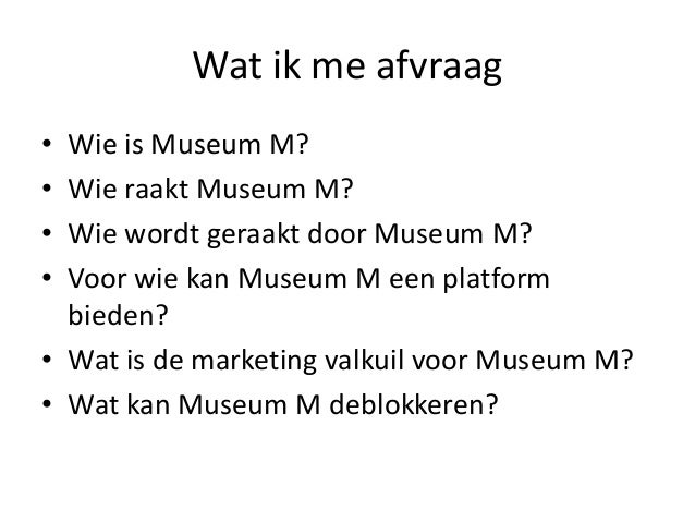 Wat ik me afvraag • • • •  Wie is Museum M? Wie raakt Museum M? Wie wordt geraakt door Museum M? Voor wie kan Museum M een...