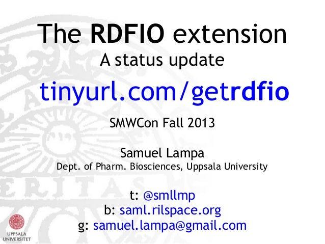 The RDFIO extension A status update  tinyurl.com/getrdfio SMWCon Fall 2013 Samuel Lampa Dept. of Pharm. Biosciences, Uppsa...