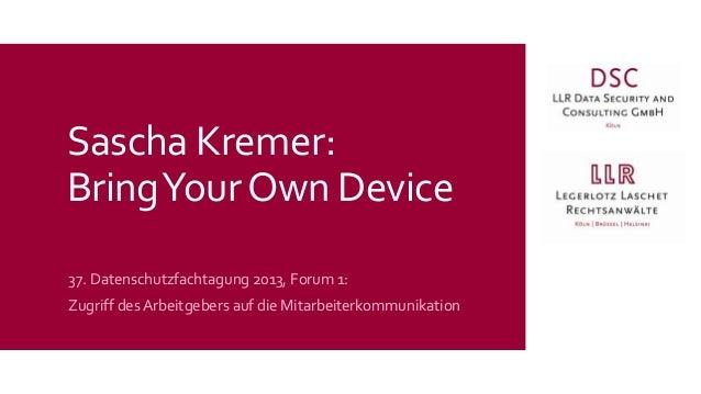 Sascha Kremer: Bring Your Own Device 37. Datenschutzfachtagung 2013, Forum 1: Zugriff des Arbeitgebers auf die Mitarbeiter...