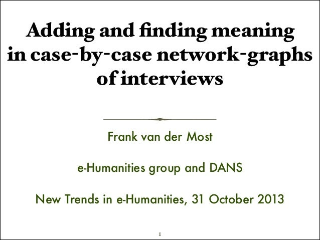 Adding and finding meaning in case-by-case network-graphs of interviews Frank van der Most !  e-Humanities group and DANS !...