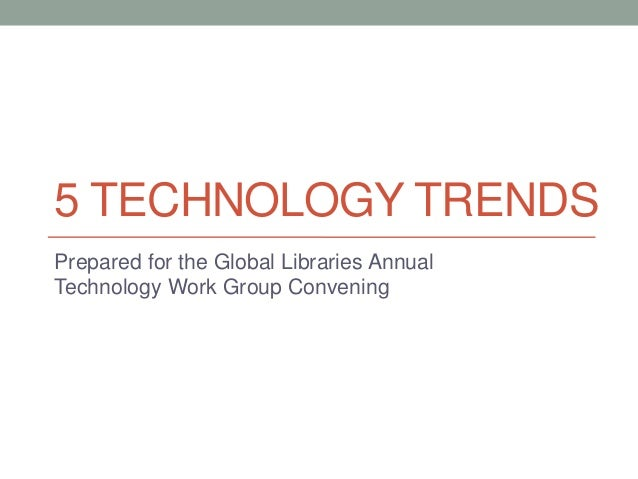 5 TECHNOLOGY TRENDS Prepared for the Global Libraries Annual Technology Work Group Convening