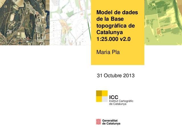 Model de dades de la Base topogràfica de Catalunya 1:25.000 v2.0  Maria Pla  31 Octubre 2013