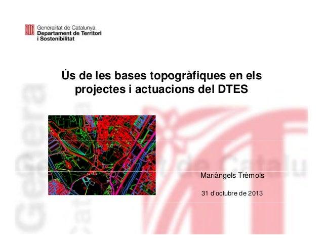 Ús de les bases topogràfiques en els projectes i actuacions del DTES  Mariàngels Trèmols 31 d'octubre de 2013