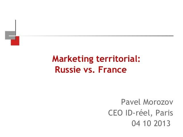 Marketing territorial: Russie vs. France  Pavel Morozov CEO ID-réel, Paris 04 10 2013