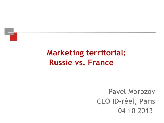 Marketing territorial: Russie vs. France  Pavel Morozov CEO ID-réel, Paris 04 10 2013
