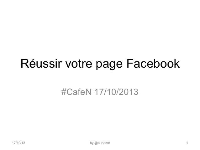 Réussir votre page Facebook #CafeN 17/10/2013  17/10/13  by @aubertm  1