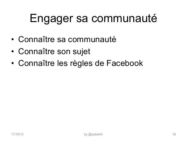 Engager sa communauté • Connaître sa communauté • Connaître son sujet • Connaître les règles de Facebook  17/10/13  by ...