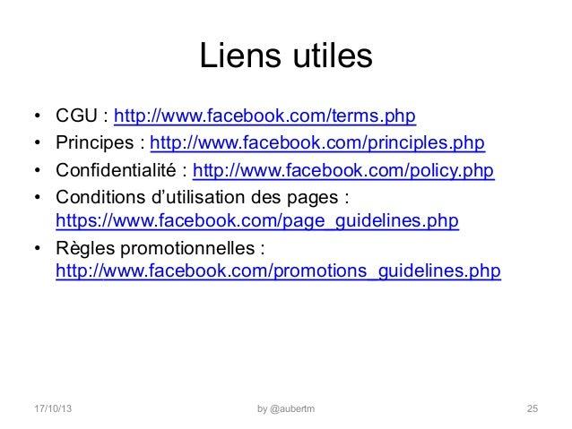 Liens utiles • • • •  CGU : http://www.facebook.com/terms.php Principes : http://www.facebook.com/principles.php Confi...