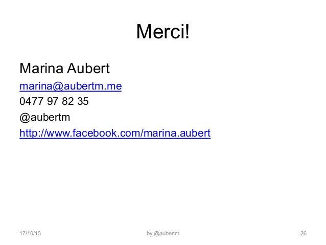 Merci! Marina Aubert marina@aubertm.me 0477 97 82 35 @aubertm http://www.facebook.com/marina.aubert  17/10/13  by @aubertm...