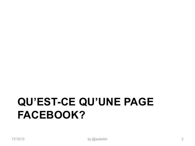 QU'EST-CE QU'UNE PAGE FACEBOOK? 17/10/13  by @aubertm  3