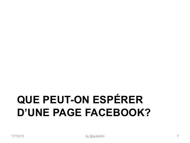 QUE PEUT-ON ESPÉRER D'UNE PAGE FACEBOOK? 17/10/13  by @aubertm  7