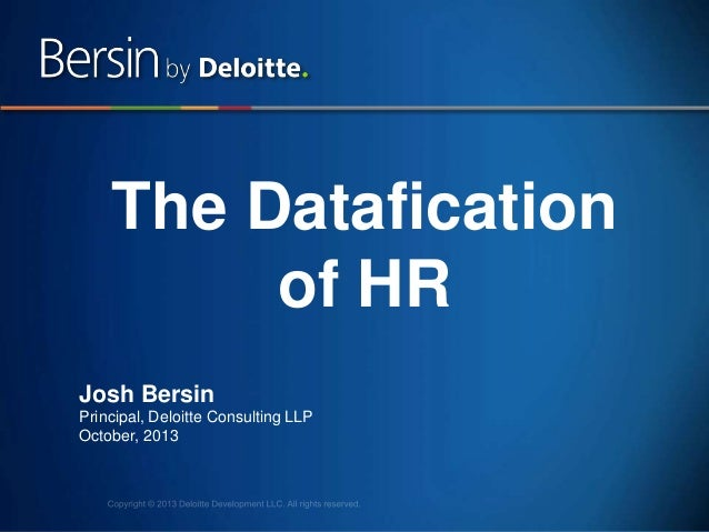 1 The Datafication of HR Josh Bersin Principal, Deloitte Consulting LLP October, 2013