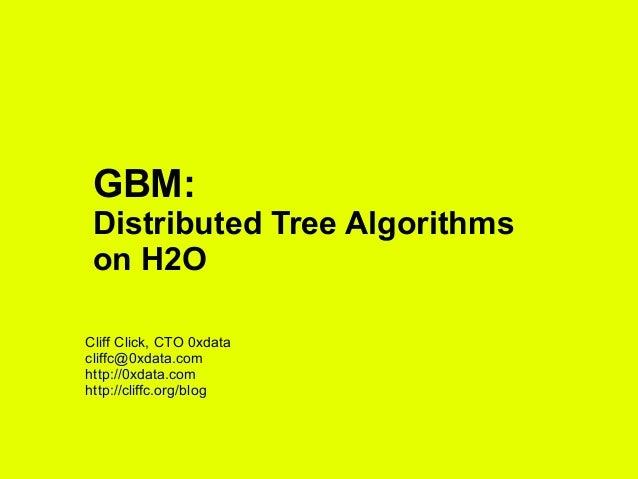 GBM: Distributed Tree Algorithms on H2O Cliff Click, CTO 0xdata cliffc@0xdata.com http://0xdata.com http://cliffc.org/blog