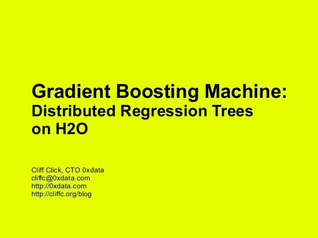 Gradient Boosting Machine: Distributed Regression Trees on H2O Cliff Click, CTO 0xdata cliffc@0xdata.com http://0xdata.com...