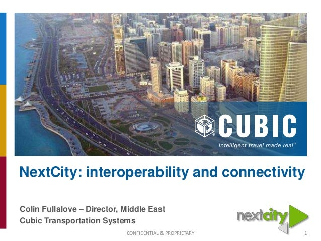 NextCity: interoperability and connectivity Colin Fullalove – Director, Middle East Cubic Transportation Systems CONFIDENT...