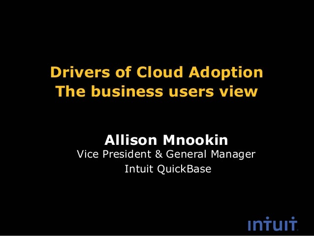 Allison Mnookin Drivers of Cloud Adoption The business users view Vice President & General Manager Intuit QuickBase