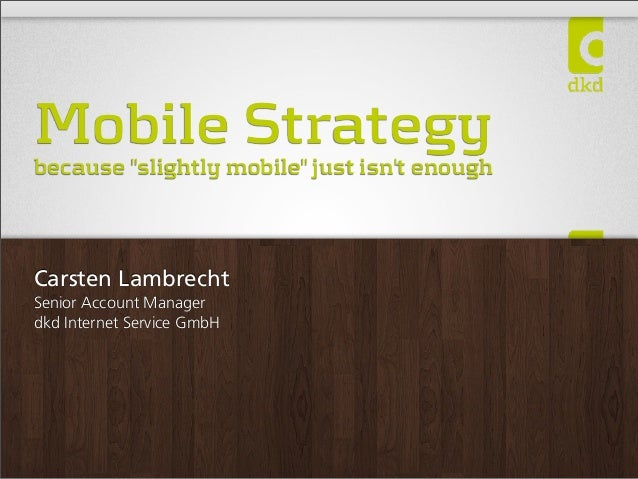 "Mobile Strategy  because ""slightly mobile"" just isn't enough  Carsten Lambrecht Senior Account Manager dkd Internet Servic..."