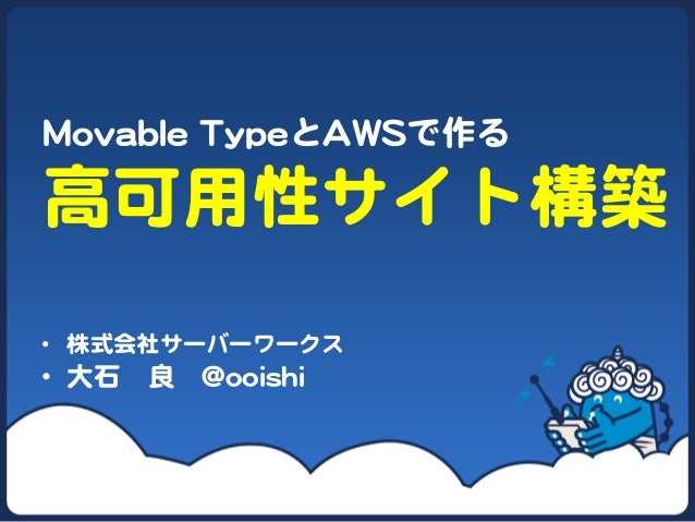 MMoovvaabbllee  TTyyppeeとAAWWSSで作る   高可用性サイト構築   • 株式会社サーバーワークス   • 大石 良 @@ooooiisshhii