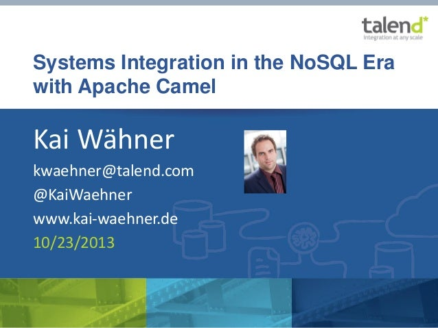 Systems Integration in the NoSQL Era with Apache Camel  Kai Wähner kwaehner@talend.com @KaiWaehner www.kai-waehner.de 10/2...
