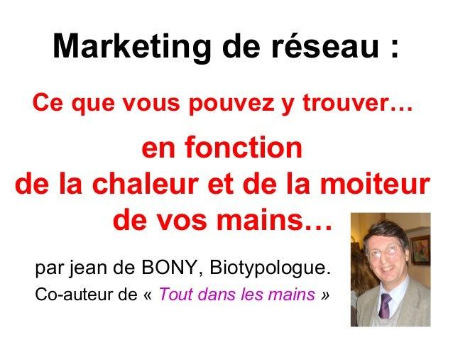Marketing de réseau : Ce que vous pouvez y trouver… en fonction de la chaleur et de la moiteur de vos mains… par jean de B...
