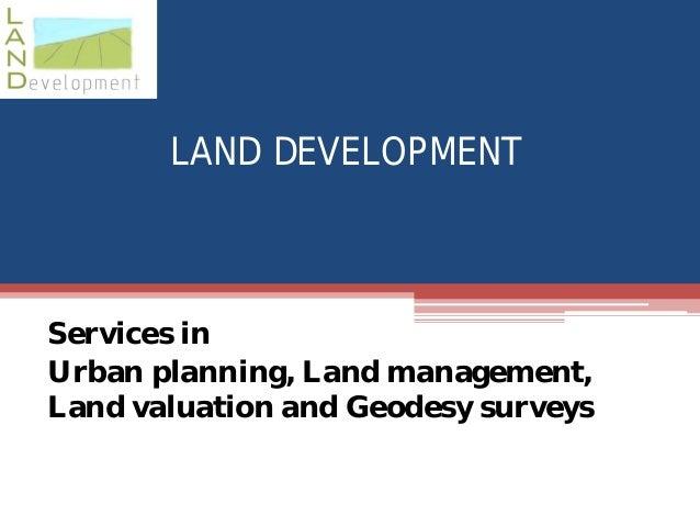 LAND DEVELOPMENT  Services in Urban planning, Land management, Land valuation and Geodesy surveys