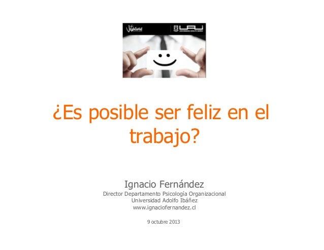 ¿Es posible ser feliz en el trabajo? Ignacio Fernández Director Departamento Psicología Organizacional Universidad Adolfo ...