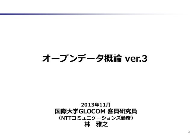 オープンデータ概論 ver.3  2013年11月  国際大学GLOCOM 客員研究員 (NTTコミュニケーションズ勤務)  林 雅之  0