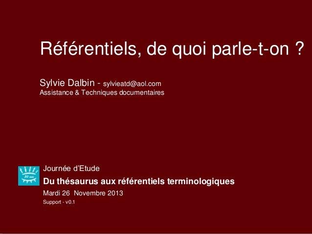 Référentiels, de quoi parle-t-on ? Sylvie Dalbin - sylvieatd@aol.com Assistance & Techniques documentaires Journée d'Etude...