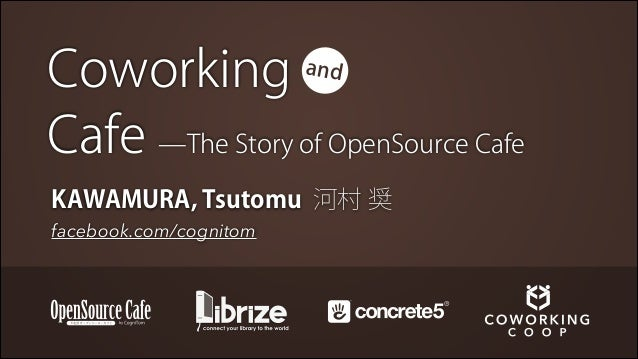 Coworking Cafe ̶The Story of OpenSource Cafe and  KAWAMURA, Tsutomu 河村 奨 facebook.com/cognitom