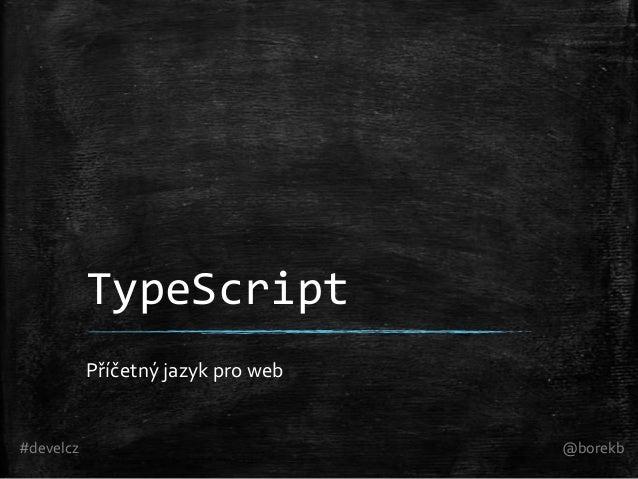 TypeScript Příčetný jazyk pro web  #develcz  @borekb