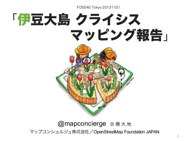 FOSS4G Tokyo 20131101  「伊豆大島 クライシス. .マッピング報告」  @mapconcierge  古橋大地  マップコンシェルジュ株式会社/OpenStreetMap Foundation JAPAN b...